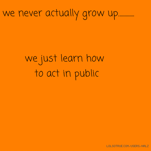 we never actually grow up............. we just learn how to act in public