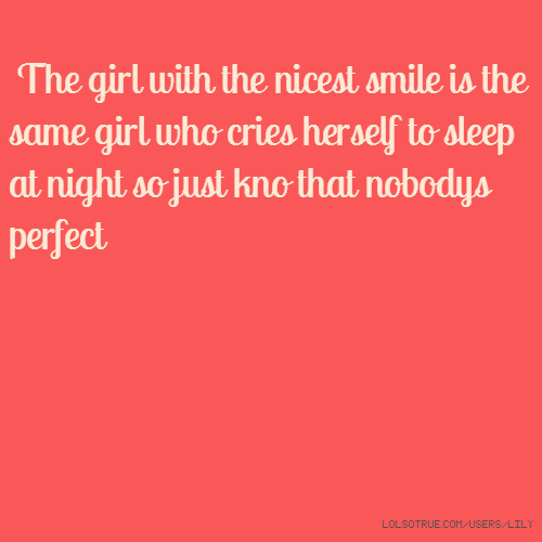 The girl with the nicest smile is the same girl who cries herself to sleep at night so just kno that nobodys perfect