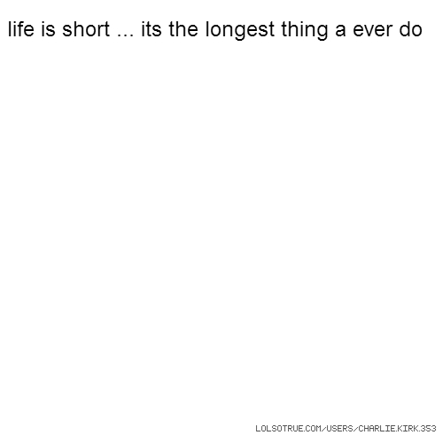 life is short ... its the longest thing a ever do