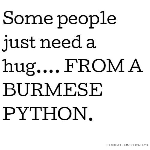 Some people just need a hug.... FROM A BURMESE PYTHON.