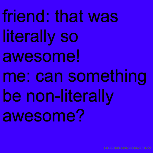 friend: that was literally so awesome! me: can something be non-literally awesome?