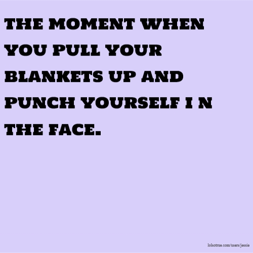 the moment when you pull your blankets up and punch yourself i n the face.