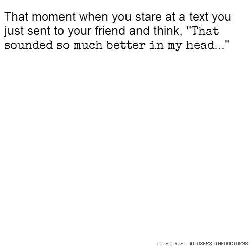 "That moment when you stare at a text you just sent to your friend and think, ""That sounded so much better in my head..."""