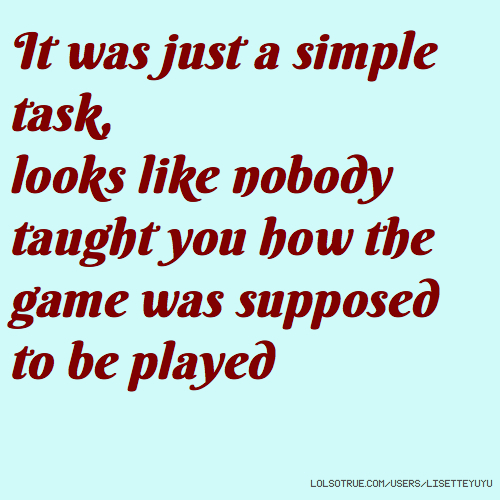 It was just a simple task, looks like nobody taught you how the game was supposed to be played