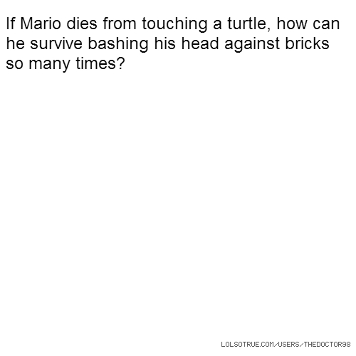 If Mario dies from touching a turtle, how can he survive bashing his head against bricks so many times?