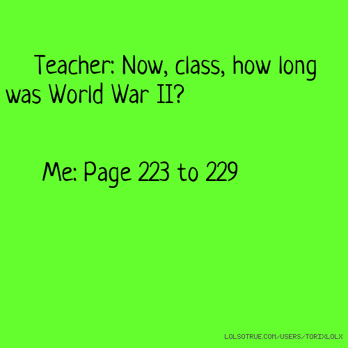 Teacher: Now, class, how long was World War II? Me: Page 223 to 229