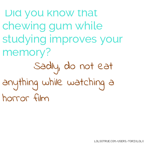 Did you know that chewing gum while studying improves your memory? Sadly, do not eat anything while watching a horror film
