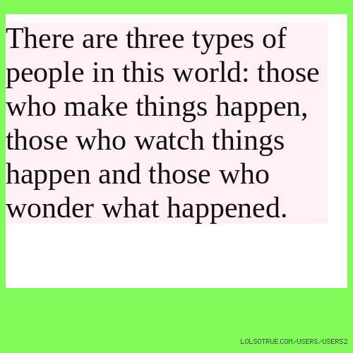 There are three types of people in this world: those who make things happen, those who watch things happen and those who wonder what happened.