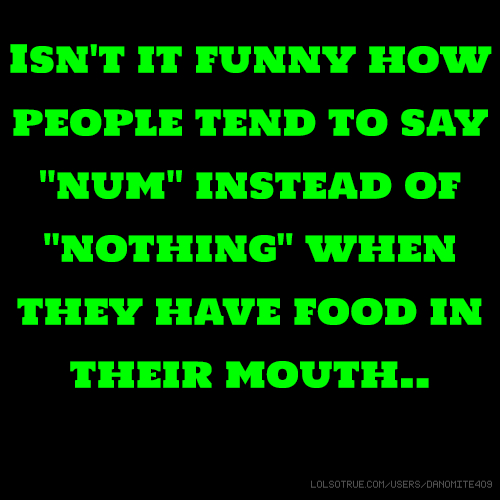 "Isn't it funny how people tend to say ""num"" instead of ""nothing"" when they have food in their mouth.."
