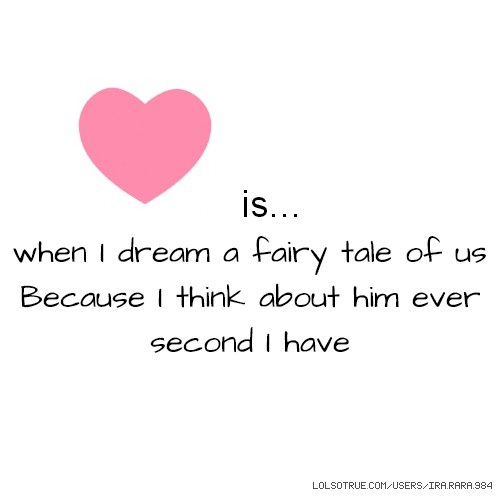 is... when I dream a fairy tale of us Because I think about him ever second I have