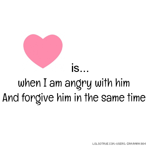 is... when I am angry with him And forgive him in the same time