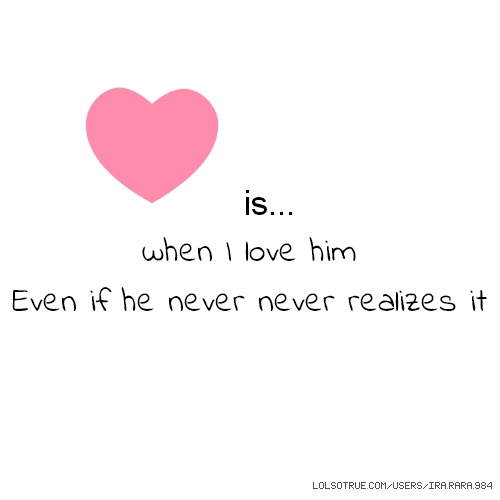 is... when I love him Even if he never never realizes it