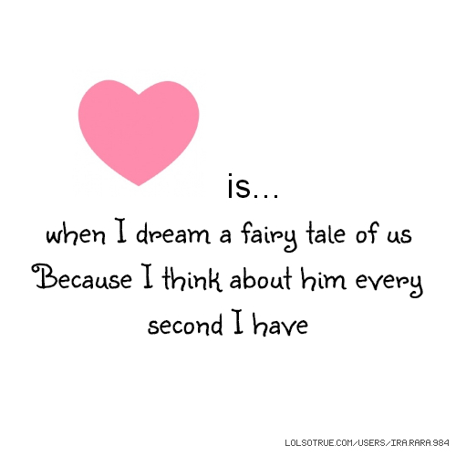 is... when I dream a fairy tale of us Because I think about him every second I have