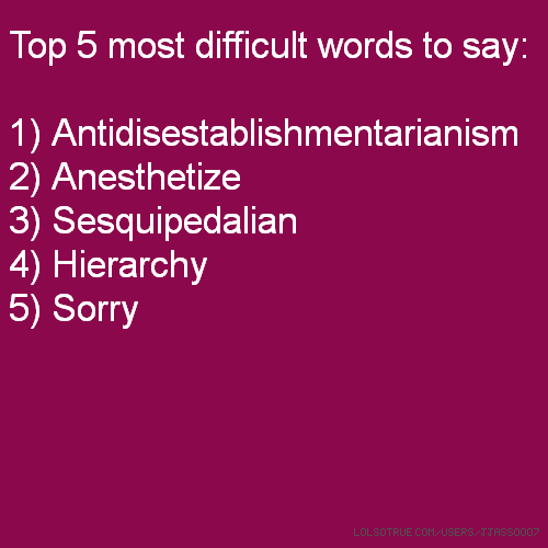 Top 5 most difficult words to say: 1) Antidisestablishmentarianism 2) Anesthetize 3) Sesquipedalian 4) Hierarchy 5) Sorry