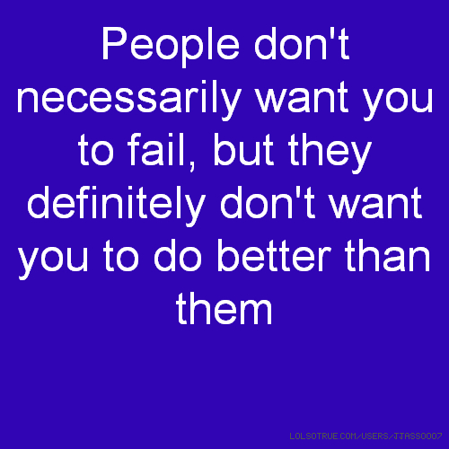 People don't necessarily want you to fail, but they definitely don't want you to do better than them