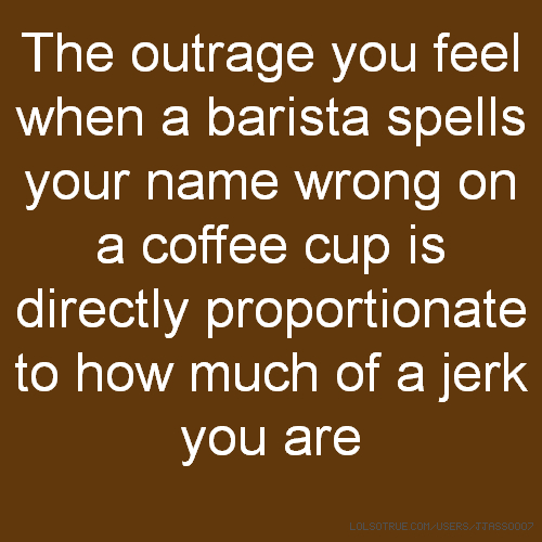 The outrage you feel when a barista spells your name wrong on a coffee cup is directly proportionate to how much of a jerk you are
