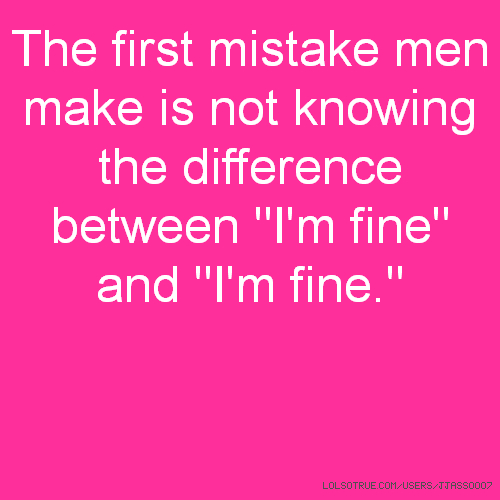 "The first mistake men make is not knowing the difference between ""I'm fine"" and ""I'm fine."""