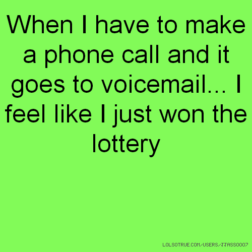 When I have to make a phone call and it goes to voicemail... I feel like I just won the lottery