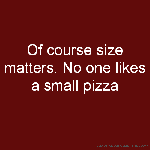 Of course size matters. No one likes a small pizza