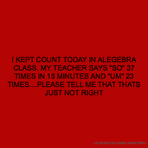 "I KEPT COUNT TODAY IN ALEGEBRA CLASS. MY TEACHER SAYS ""SO"" 37 TIMES IN 15 MINUTES AND ""UM"" 23 TIMES....PLEASE TELL ME THAT THATS JUST NOT RIGHT"