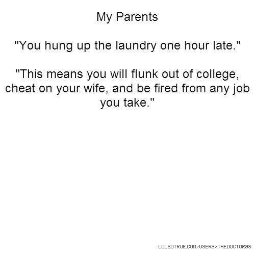 "My Parents ""You hung up the laundry one hour late."" ""This means you will flunk out of college, cheat on your wife, and be fired from any job you take."""
