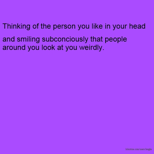 Thinking of the person you like in your head and smiling subconciously that people around you look at you weirdly.