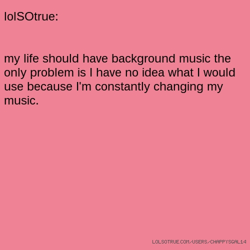 lolSOtrue: my life should have background music the only problem is I have no idea what I would use because I'm constantly changing my music.
