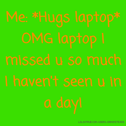 Me: *Hugs laptop* OMG laptop I missed u so much I haven't seen u in a day!