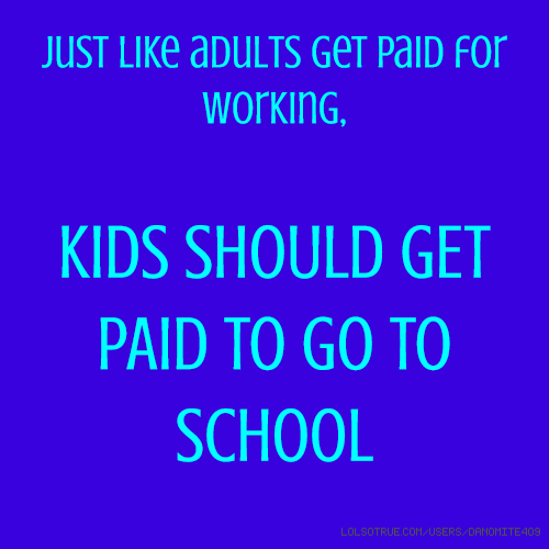 Just like adults get paid for working, KIDS SHOULD GET PAID TO GO TO SCHOOL