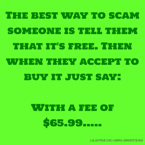 The best way to scam someone is tell them that it's free. Then when they accept to buy it just say: With a fee of $65.99.....
