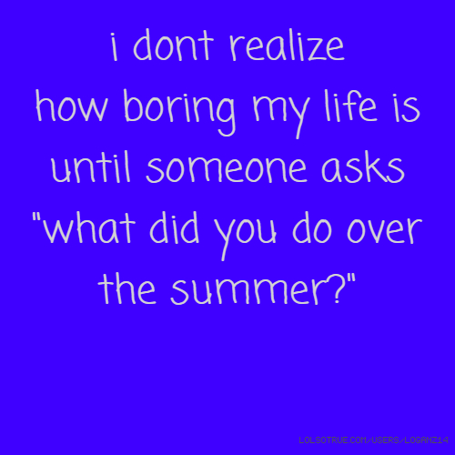 "i dont realize how boring my life is until someone asks ""what did you do over the summer?"""