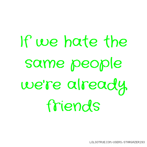 If we hate the same people we're already friends
