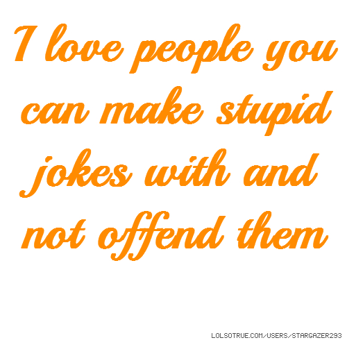 I love people you can make stupid jokes with and not offend them