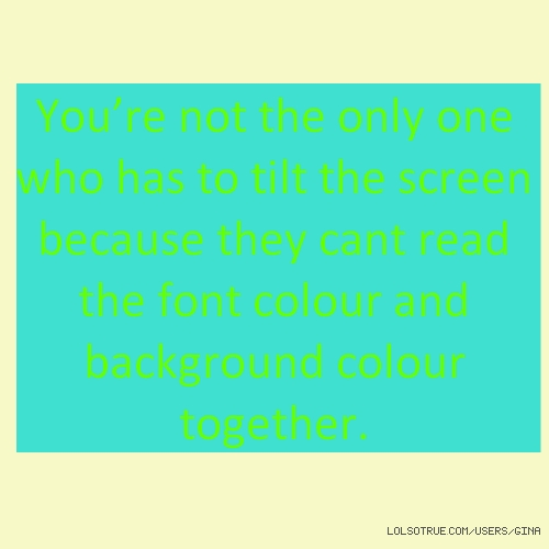 You're not the only one who has to tilt the screen because they cant read the font colour and background colour together.