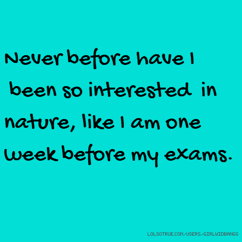 Never before have I been so interested in nature, like I am one week before my exams.