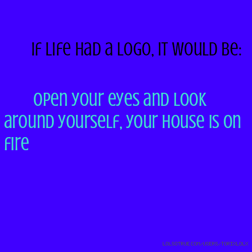 If life had a logo, it would be: Open your eyes and look around yourself, your house is on fire
