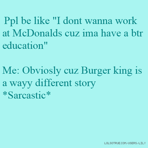"Ppl be like ""I dont wanna work at McDonalds cuz ima have a btr education"" Me: Obviosly cuz Burger king is a wayy different story *Sarcastic*"