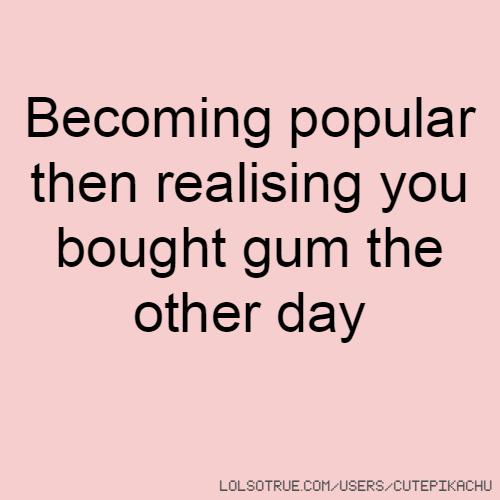 Becoming popular then realising you bought gum the other day