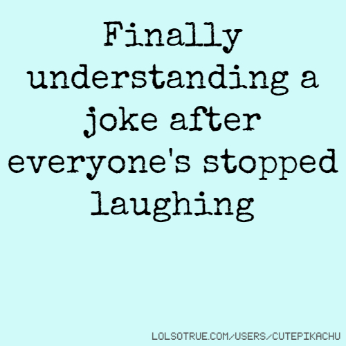 Finally understanding a joke after everyone's stopped laughing