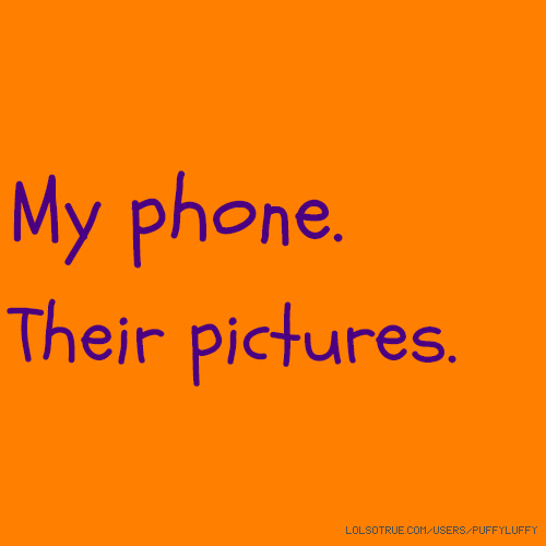 My phone. Their pictures.