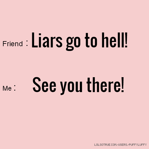 Quotes About Liar Friends Tagalog: Friend : Liars Go To Hell! Me : See You There