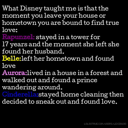 What Disney taught me is that the moment you leave your house or hometown you are bound to find true love: Rapunzel: stayed in a tower for 17 years and the moment she left she found her husband. Belle:left her hometown and found love Aurora:lived in a house in a forest and walked out and found a prince wandering around. Cinderella:stayed home cleaning then decided to sneak out and found love.