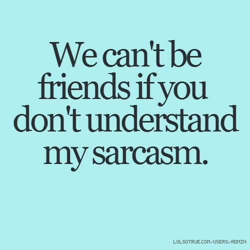 We can't be friends if you don't understand my sarcasm.