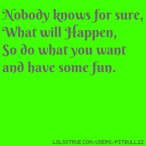 Nobody knows for sure, What will Happen, So do what you want and have some fun.