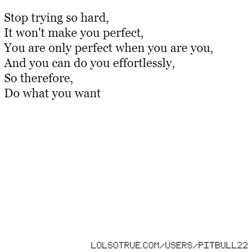 Stop trying so hard, It won't make you perfect, You are only perfect when you are you, And you can do you effortlessly, So therefore, Do what you want