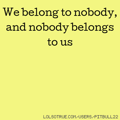 We belong to nobody, and nobody belongs to us