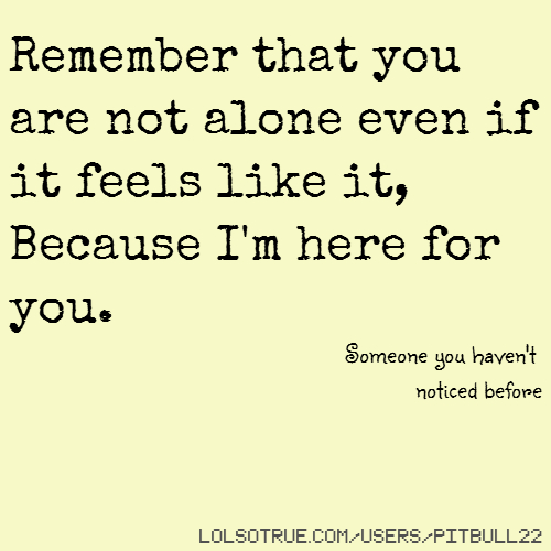 Remember that you are not alone even if it feels like it, Because I'm here for you. Someone you haven't noticed before