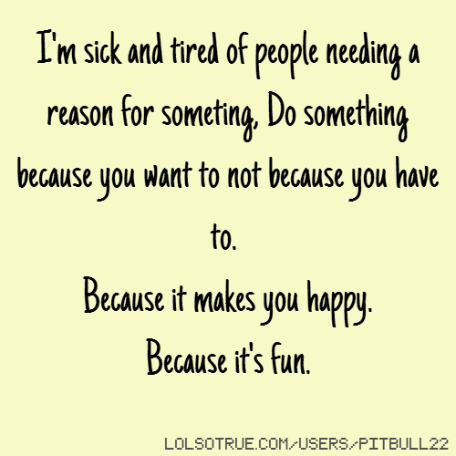 I'm sick and tired of people needing a reason for someting, Do something because you want to not because you have to. Because it makes you happy. Because it's fun.