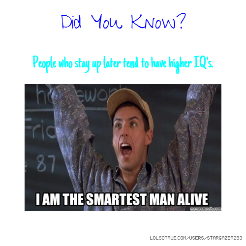Did You Know? People who stay up later tend to have higher IQ's.