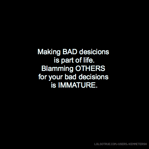 Making BAD desicions is part of life. Blamming OTHERS for your bad decisions is IMMATURE.